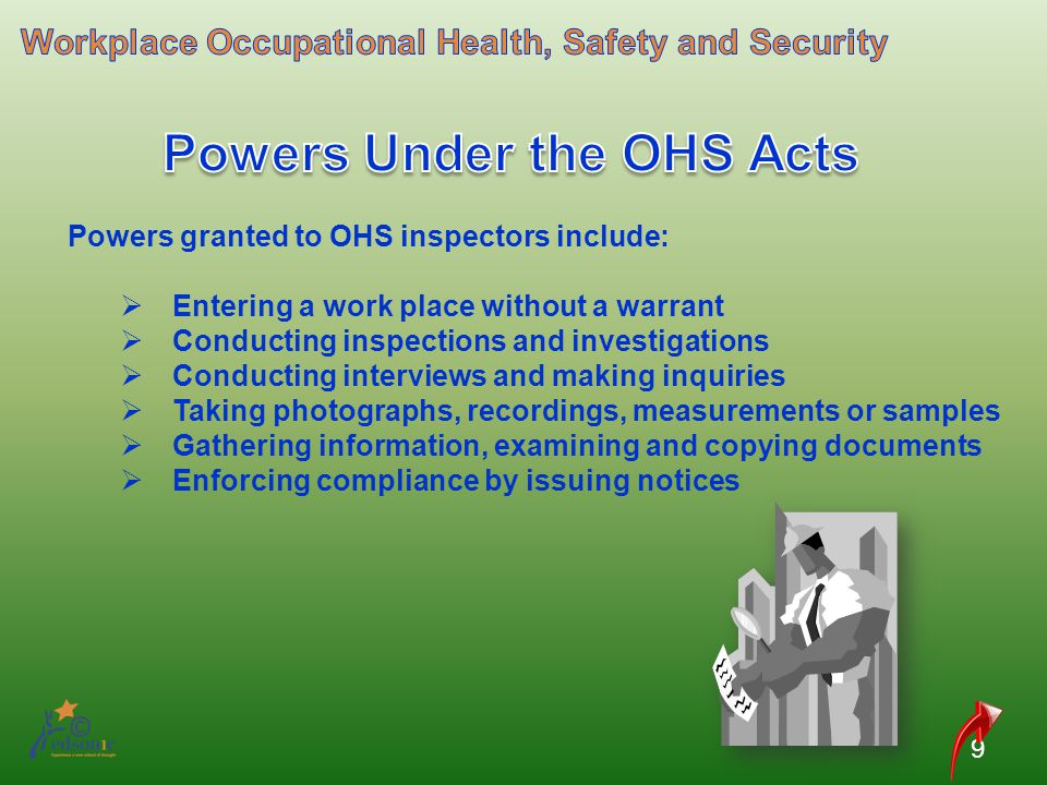 9 Powers granted to OHS inspectors include: Entering a work place without a warrant Conducting inspections and investigations Conducting interviews an