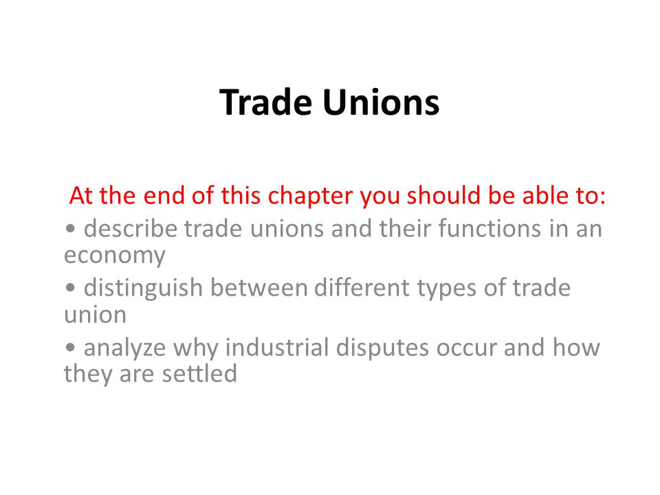 Trade Unions At the end of this chapter you should be able to: describe trade unions and their functions in an economy distinguish between different types of trade union analyze why industrial disputes occur and how they are settled