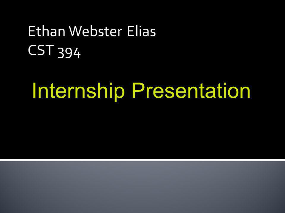 Ethan Webster Elias CST 394 Internship Presentation