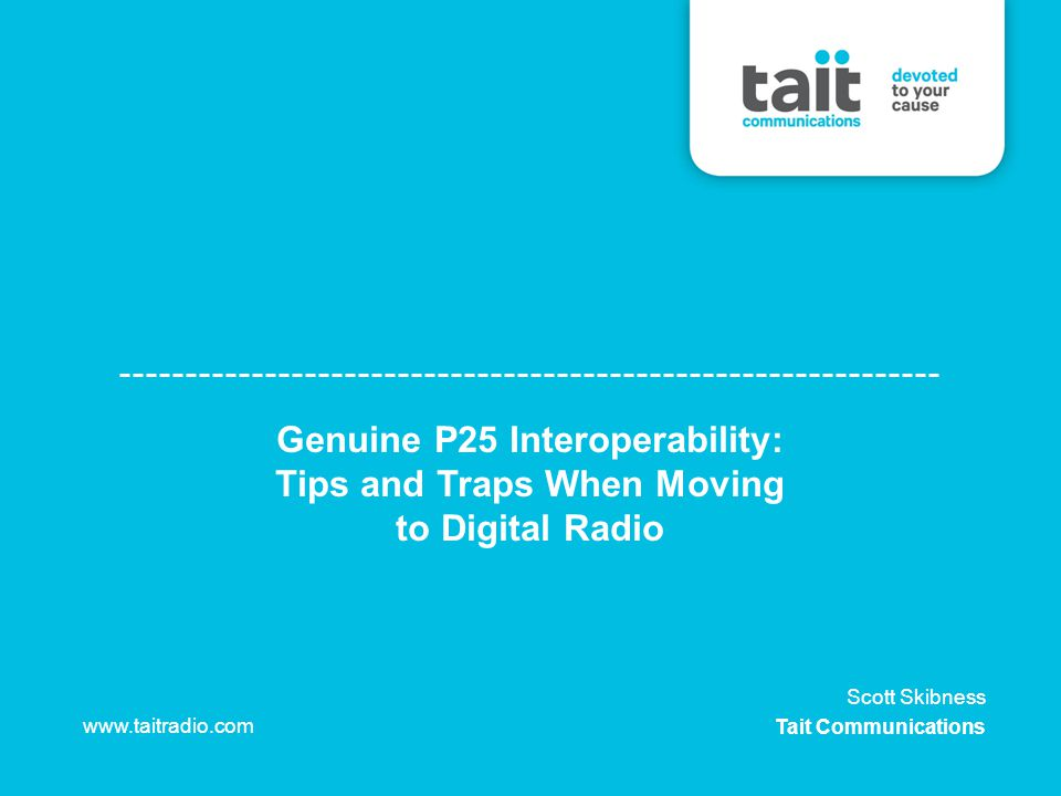 Genuine P25 Interoperability: Tips and Traps When Moving to Digital Radio www.taitradio.com Scott Skibness Tait Communications