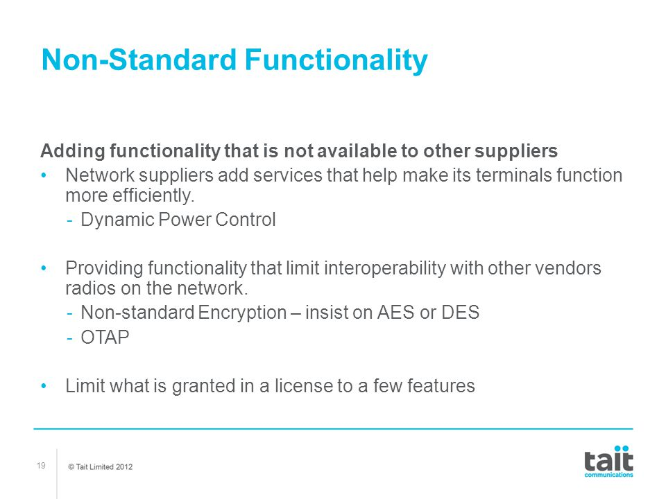 19 Non-Standard Functionality Adding functionality that is not available to other suppliers Network suppliers add services that help make its terminal