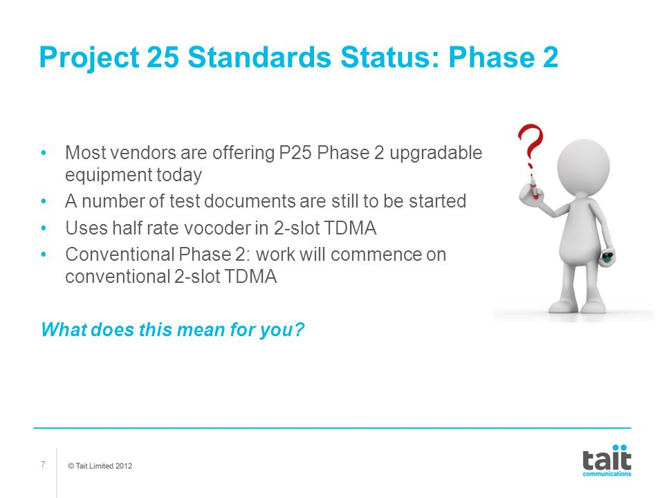 7 Project 25 Standards Status: Phase 2 Most vendors are offering P25 Phase 2 upgradable equipment today A number of test documents are still to be sta