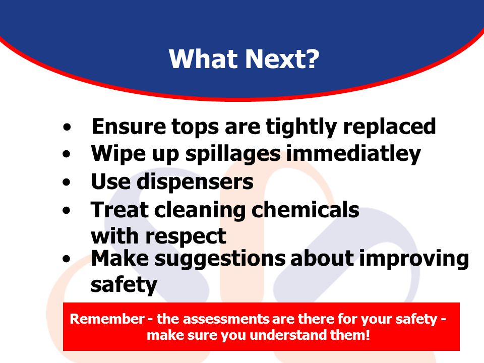 Ensure tops are tightly replaced What Next? Wipe up spillages immediatley Use dispensers Treat cleaning chemicals with respect Make suggestions about