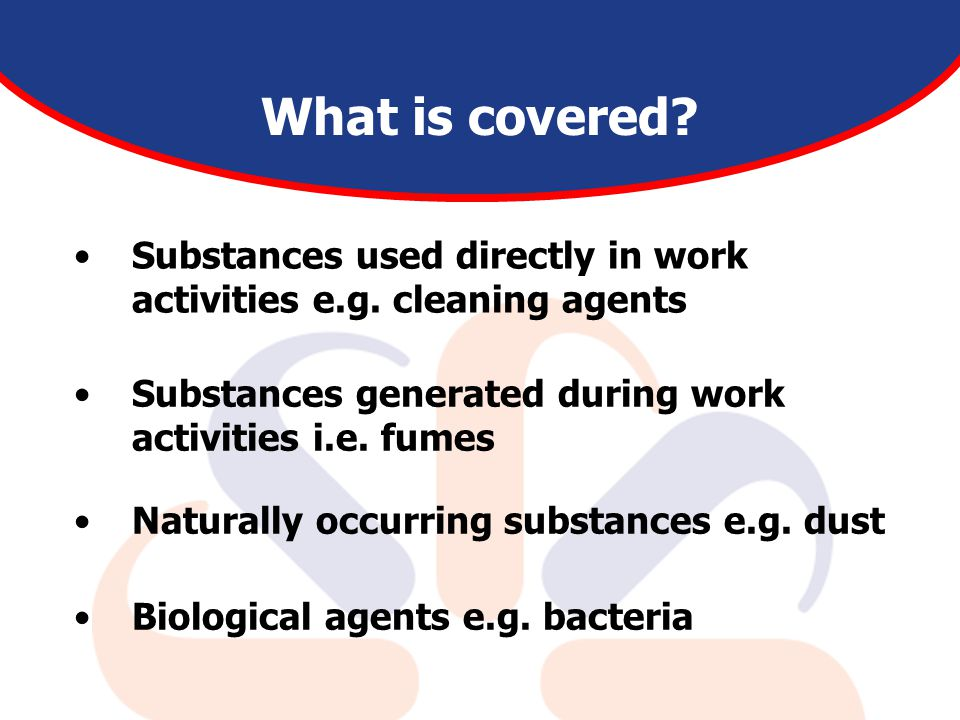 Substances used directly in work activities e.g. cleaning agents What is covered? Substances generated during work activities i.e. fumes Naturally occ