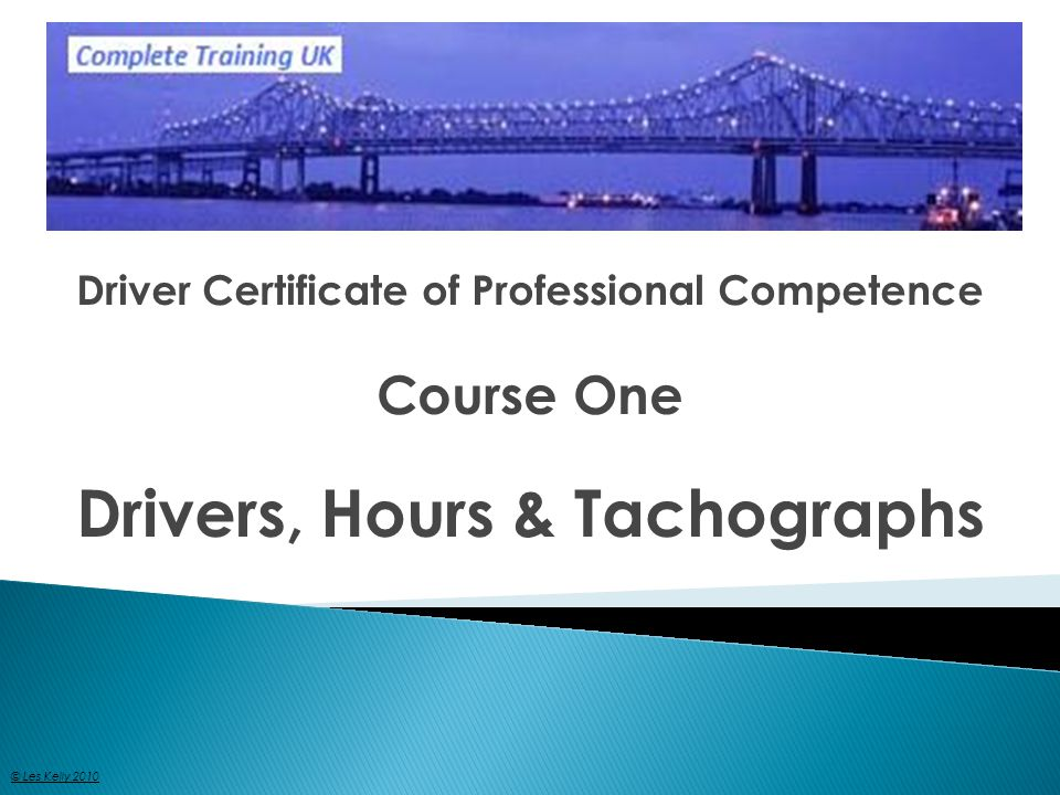 Driver Certificate of Professional Competence Course One Drivers, Hours & Tachographs © Les Kelly 2010
