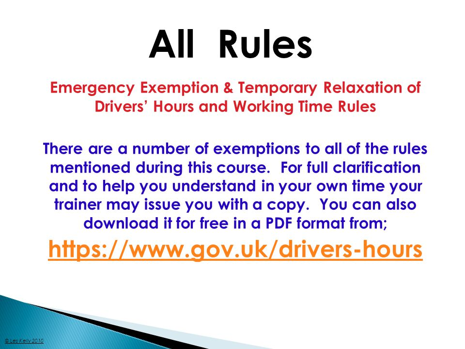 Emergency Exemption & Temporary Relaxation of Drivers Hours and Working Time Rules There are a number of exemptions to all of the rules mentioned during this course.