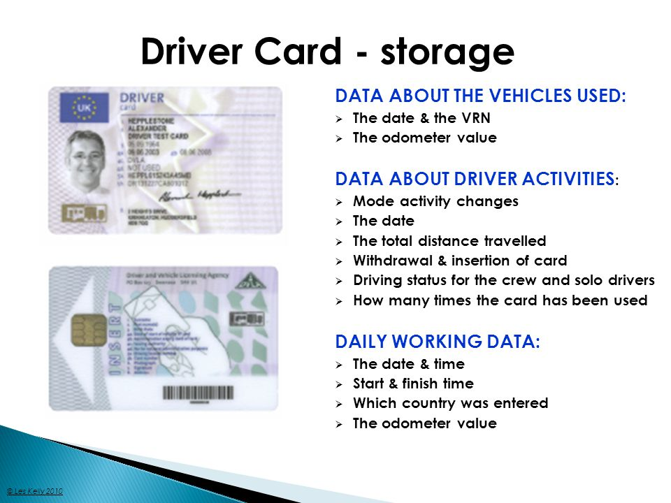 Driver Card - storage DATA ABOUT THE VEHICLES USED: The date & the VRN The odometer value DATA ABOUT DRIVER ACTIVITIES : Mode activity changes The date The total distance travelled Withdrawal & insertion of card Driving status for the crew and solo drivers How many times the card has been used DAILY WORKING DATA: The date & time Start & finish time Which country was entered The odometer value © Les Kelly 2010