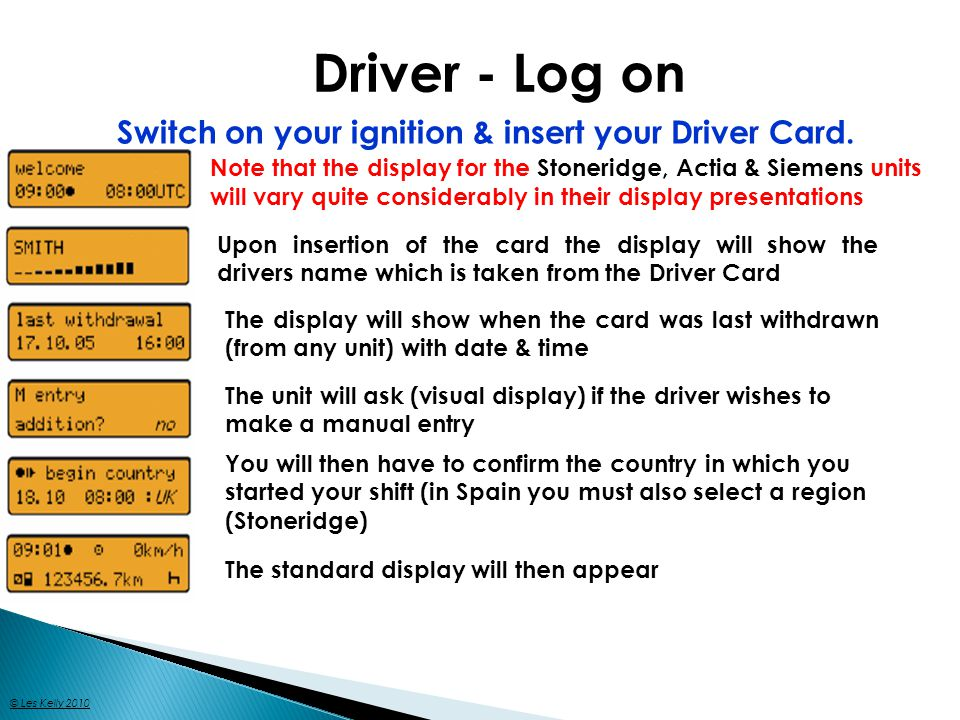 Driver - Log on Switch on your ignition & insert your Driver Card. Note that the display for the Stoneridge, Actia & Siemens units will vary quite con