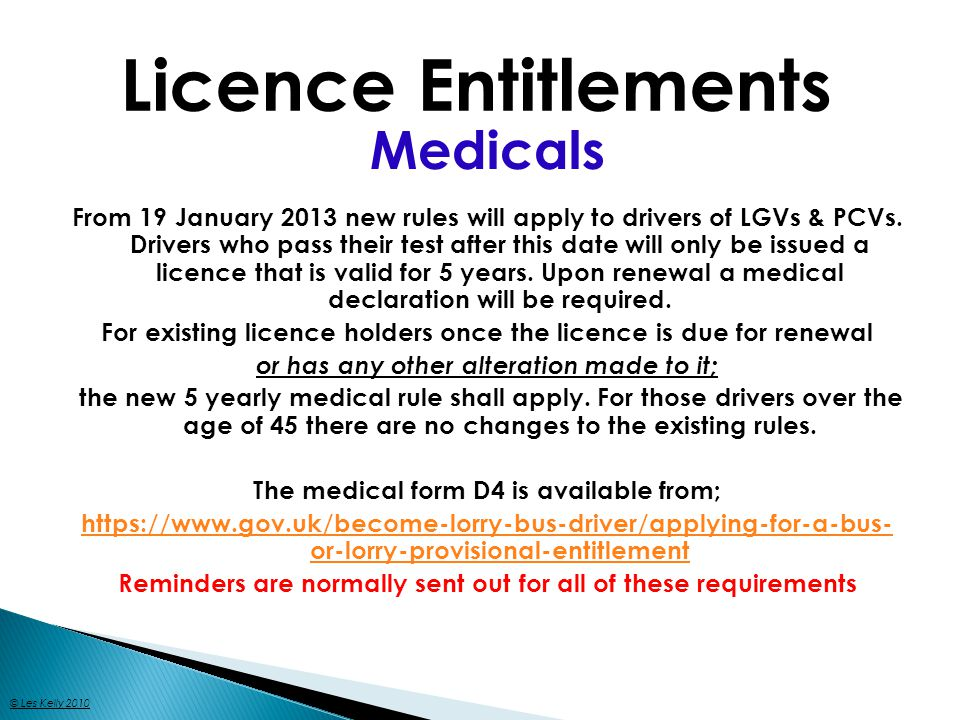 Licence Entitlements Medicals From 19 January 2013 new rules will apply to drivers of LGVs & PCVs. Drivers who pass their test after this date will on