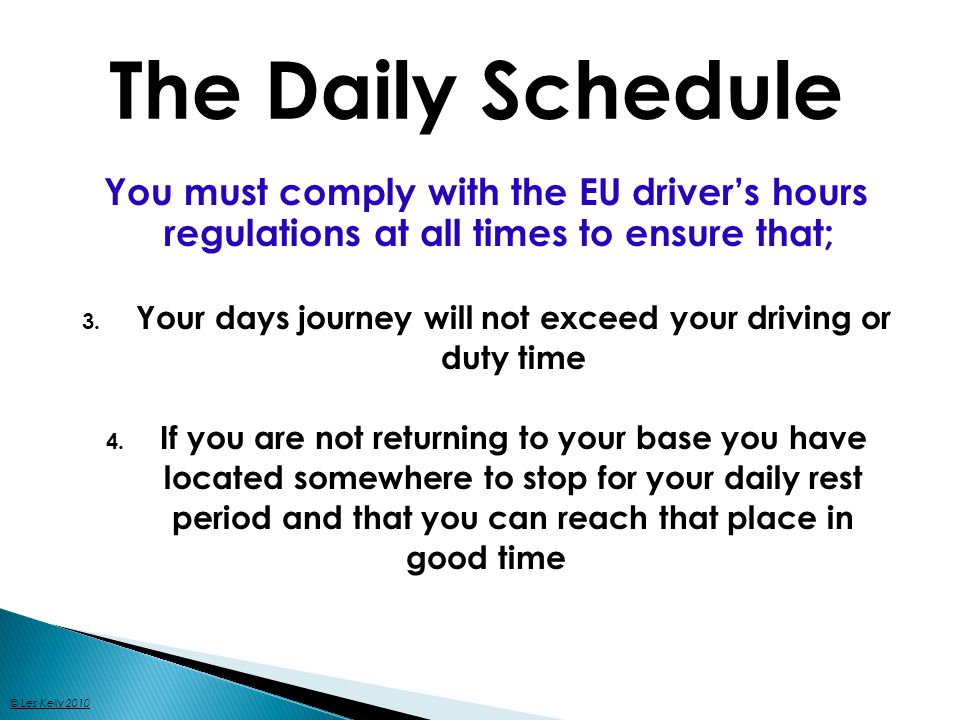 You must comply with the EU drivers hours regulations at all times to ensure that; 3. Your days journey will not exceed your driving or duty time 4. I