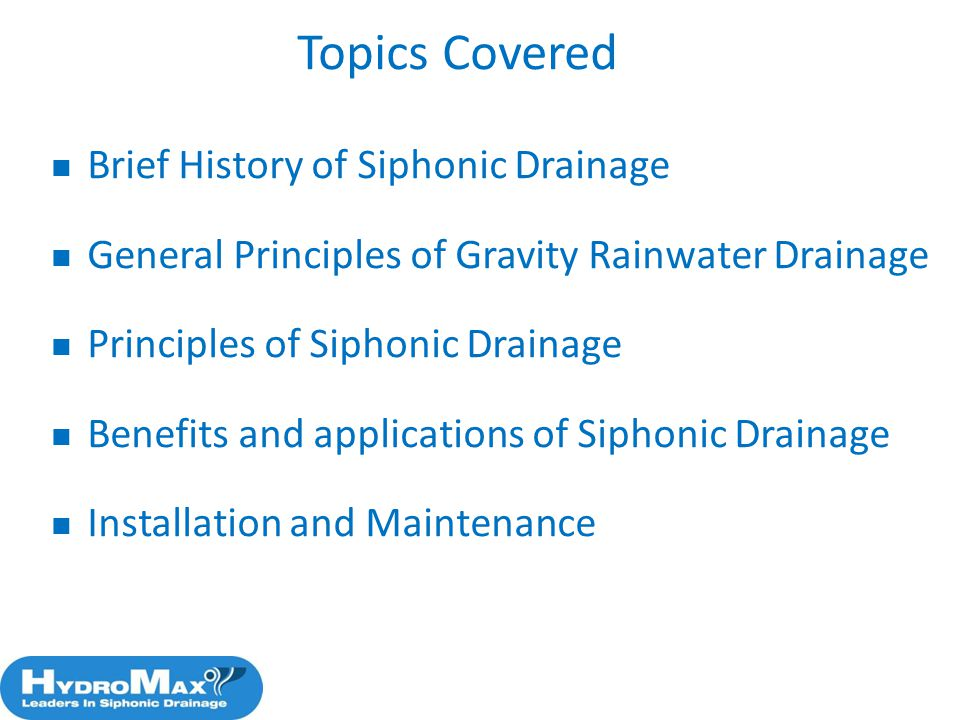 Topics Covered Brief History of Siphonic Drainage General Principles of Gravity Rainwater Drainage Principles of Siphonic Drainage Benefits and applic