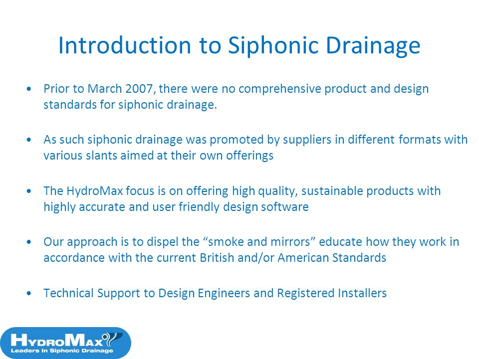 3 Prior to March 2007, there were no comprehensive product and design standards for siphonic drainage. As such siphonic drainage was promoted by suppl