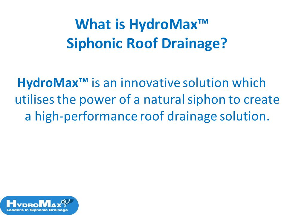 What is HydroMax Siphonic Roof Drainage? HydroMax is an innovative solution which utilises the power of a natural siphon to create a high-performance