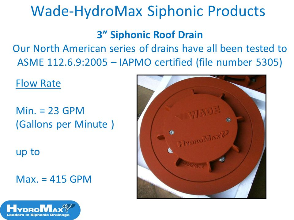 57 3 Siphonic Roof Drain Our North American series of drains have all been tested to ASME 112.6.9:2005 – IAPMO certified (file number 5305) Wade-Hydro