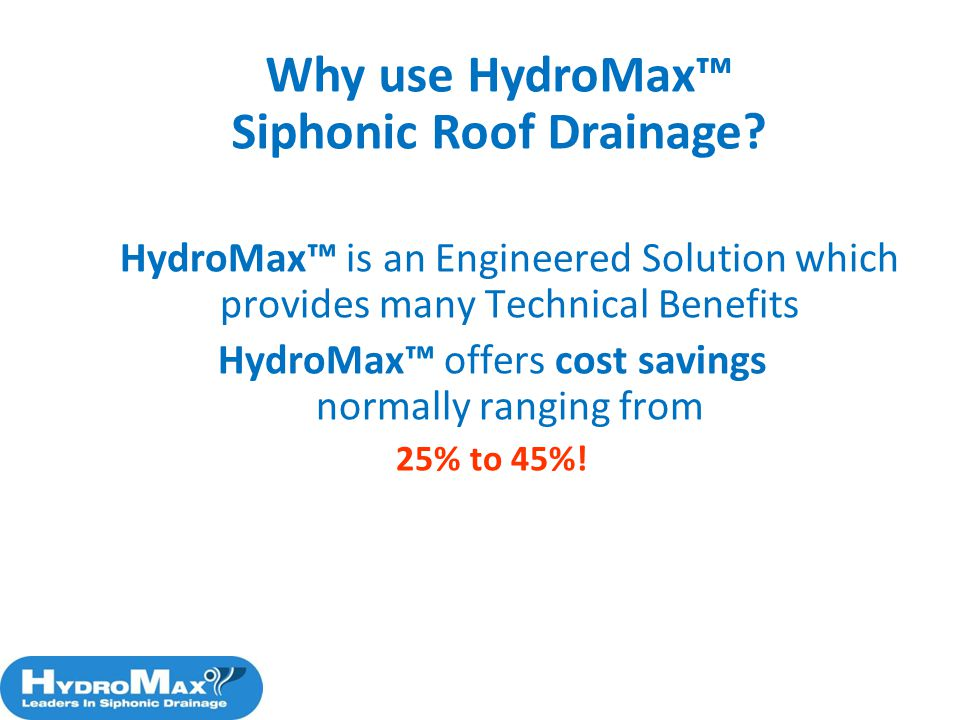 HydroMax is an Engineered Solution which provides many Technical Benefits HydroMax offers cost savings normally ranging from 25% to 45%! Why use Hydro