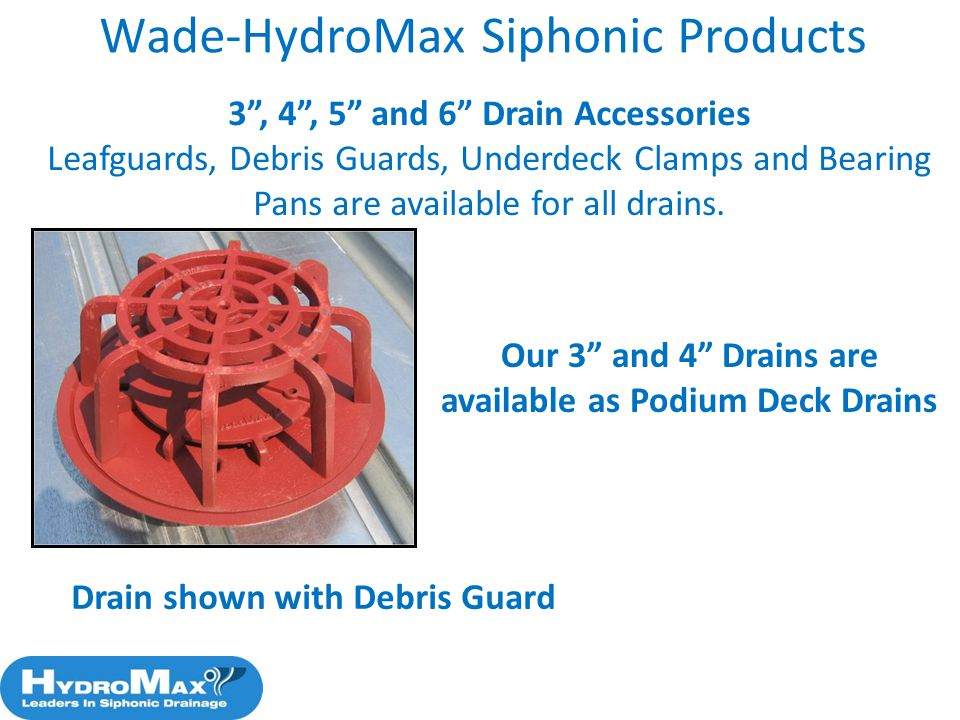 62 3, 4, 5 and 6 Drain Accessories Leafguards, Debris Guards, Underdeck Clamps and Bearing Pans are available for all drains. Wade-HydroMax Siphonic P