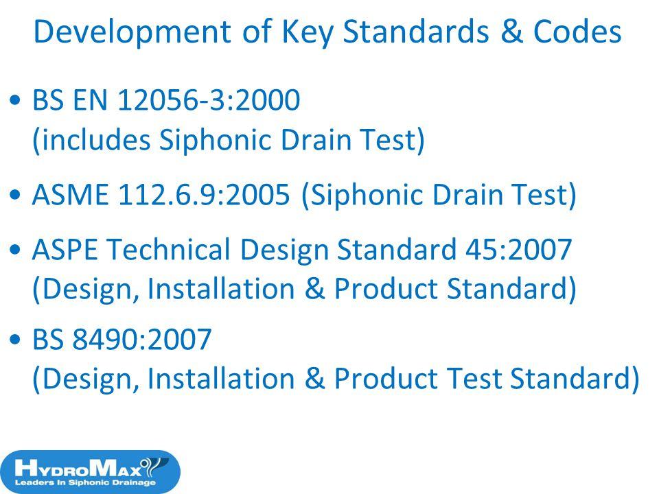 Development of Key Standards & Codes BS EN 12056-3:2000 (includes Siphonic Drain Test) ASME 112.6.9:2005 (Siphonic Drain Test) ASPE Technical Design S
