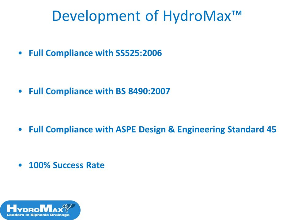 Development of HydroMax Full Compliance with SS525:2006 Full Compliance with BS 8490:2007 Full Compliance with ASPE Design & Engineering Standard 45 1