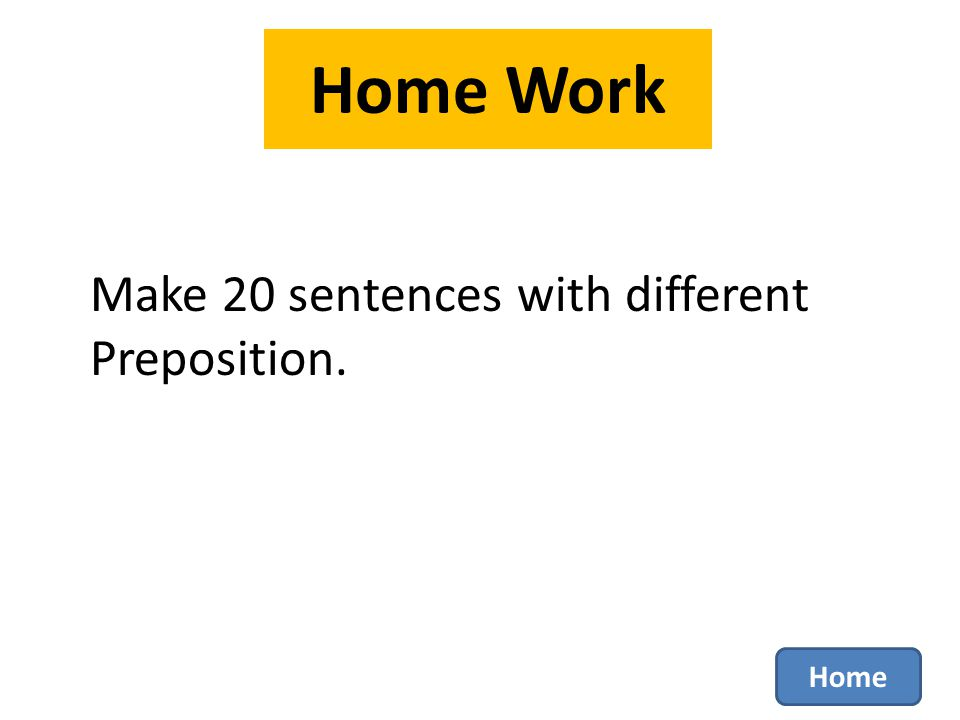 Home Work Make 20 sentences with different Preposition. Home