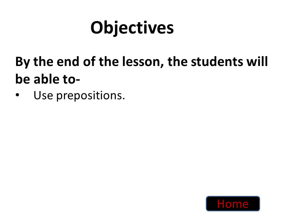 Objectives By the end of the lesson, the students will be able to- Use prepositions. Home