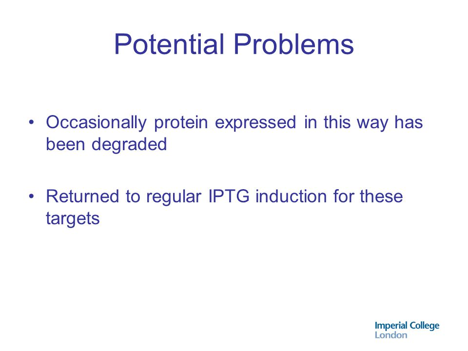 Potential Problems Occasionally protein expressed in this way has been degraded Returned to regular IPTG induction for these targets