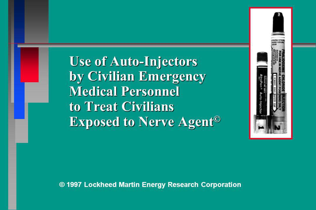 Use of Auto-Injectors by Civilian Emergency Medical Personnel to Treat Civilians Exposed to Nerve Agent © © 1997 Lockheed Martin Energy Research Corpo