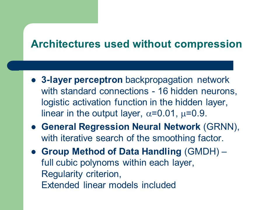 Architectures used without compression 3-layer perceptron backpropagation network with standard connections - 16 hidden neurons, logistic activation f