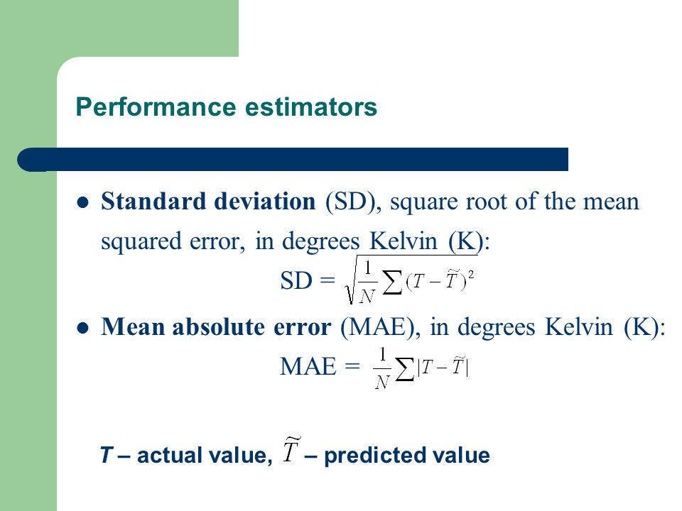 Performance estimators Standard deviation (SD), square root of the mean squared error, in degrees Kelvin (K): SD = Mean absolute error (MAE), in degrees Kelvin (K): MAE = T – actual value, – predicted value
