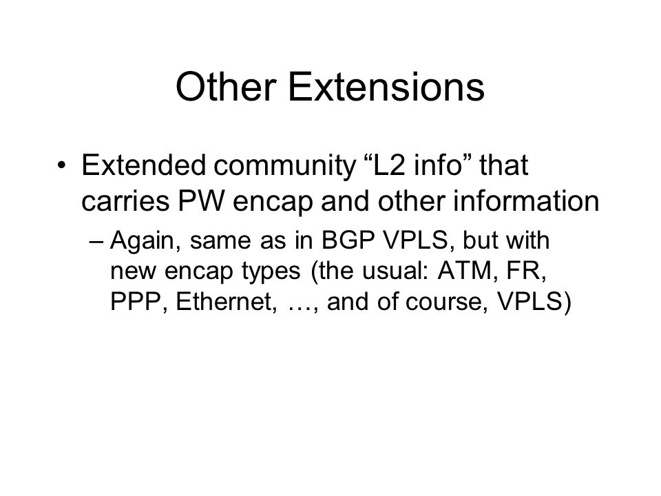 Other Extensions Extended community L2 info that carries PW encap and other information –Again, same as in BGP VPLS, but with new encap types (the usu