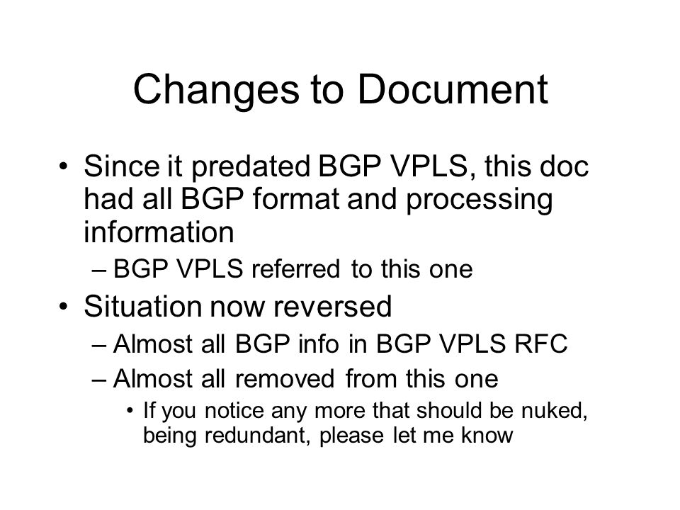 Changes to Document Since it predated BGP VPLS, this doc had all BGP format and processing information –BGP VPLS referred to this one Situation now re