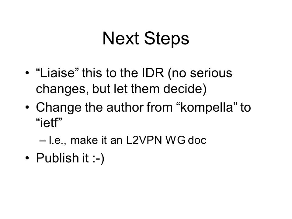 Next Steps Liaise this to the IDR (no serious changes, but let them decide) Change the author from kompella to ietf –I.e., make it an L2VPN WG doc Pub