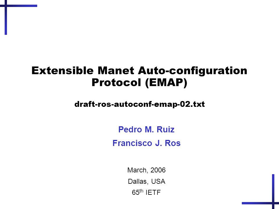 Extensible Manet Auto-configuration Protocol (EMAP) draft-ros-autoconf-emap-02.txt Pedro M. Ruiz Francisco J. Ros March, 2006 Dallas, USA 65 th IETF