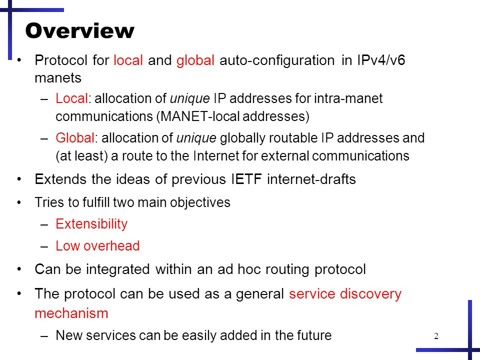 2 Overview Protocol for local and global auto-configuration in IPv4/v6 manets –Local: allocation of unique IP addresses for intra-manet communications (MANET-local addresses) –Global: allocation of unique globally routable IP addresses and (at least) a route to the Internet for external communications Extends the ideas of previous IETF internet-drafts Tries to fulfill two main objectives –Extensibility –Low overhead Can be integrated within an ad hoc routing protocol The protocol can be used as a general service discovery mechanism –New services can be easily added in the future