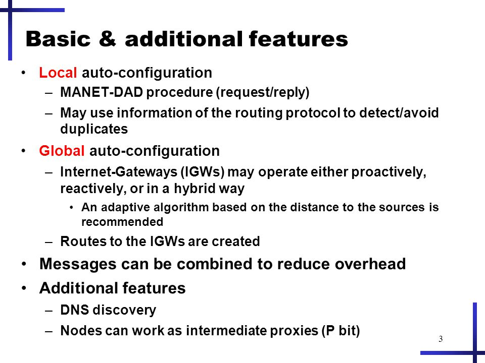 3 Basic & additional features Local auto-configuration –MANET-DAD procedure (request/reply) –May use information of the routing protocol to detect/avoid duplicates Global auto-configuration –Internet-Gateways (IGWs) may operate either proactively, reactively, or in a hybrid way An adaptive algorithm based on the distance to the sources is recommended –Routes to the IGWs are created Messages can be combined to reduce overhead Additional features –DNS discovery –Nodes can work as intermediate proxies (P bit)