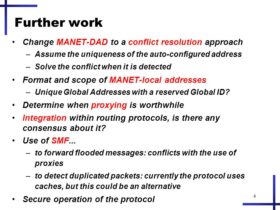 4 Further work Change MANET-DAD to a conflict resolution approach –Assume the uniqueness of the auto-configured address –Solve the conflict when it is detected Format and scope of MANET-local addresses –Unique Global Addresses with a reserved Global ID.