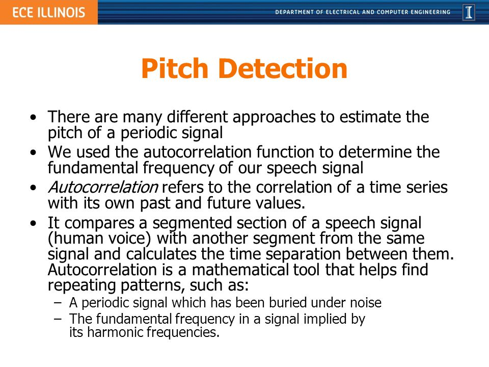 Pitch Detection There are many different approaches to estimate the pitch of a periodic signal We used the autocorrelation function to determine the f