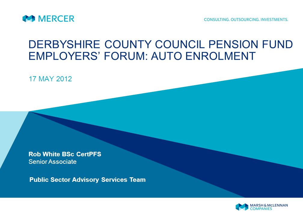 DERBYSHIRE COUNTY COUNCIL PENSION FUND EMPLOYERS FORUM: AUTO ENROLMENT 17 MAY 2012 Rob White BSc CertPFS Senior Associate Public Sector Advisory Services Team