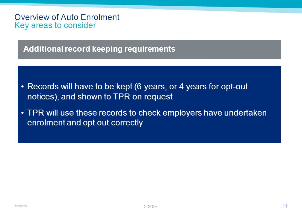 MERCER 11 01/06/2014 Overview of Auto Enrolment Key areas to consider Records will have to be kept (6 years, or 4 years for opt-out notices), and shown to TPR on request TPR will use these records to check employers have undertaken enrolment and opt out correctly Additional record keeping requirements
