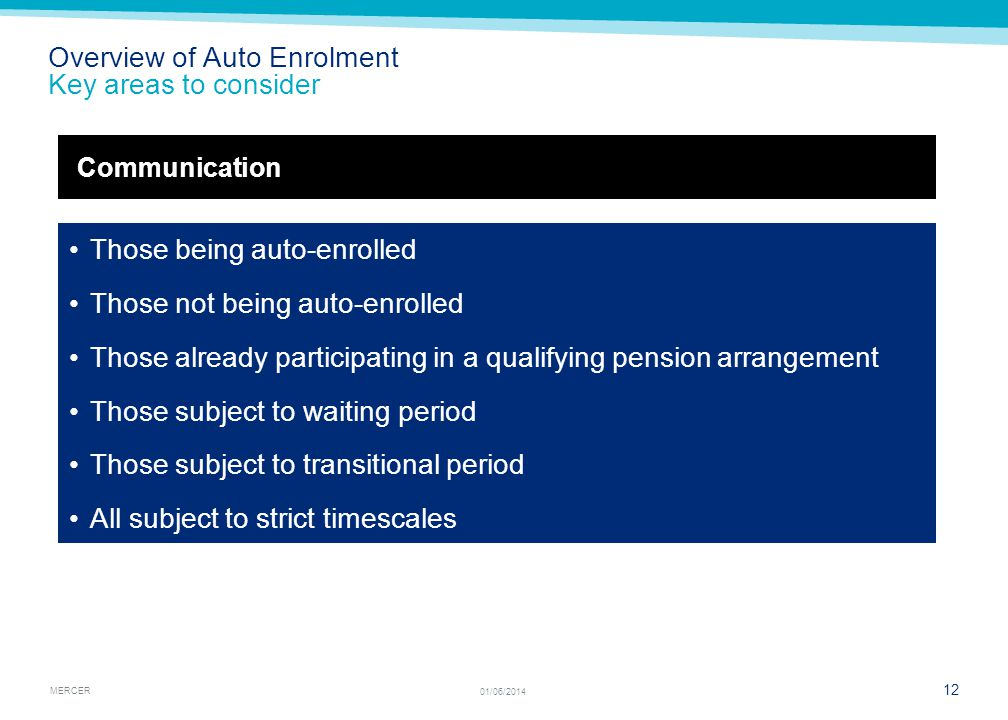 MERCER 12 01/06/2014 Overview of Auto Enrolment Key areas to consider Those being auto-enrolled Those not being auto-enrolled Those already participat