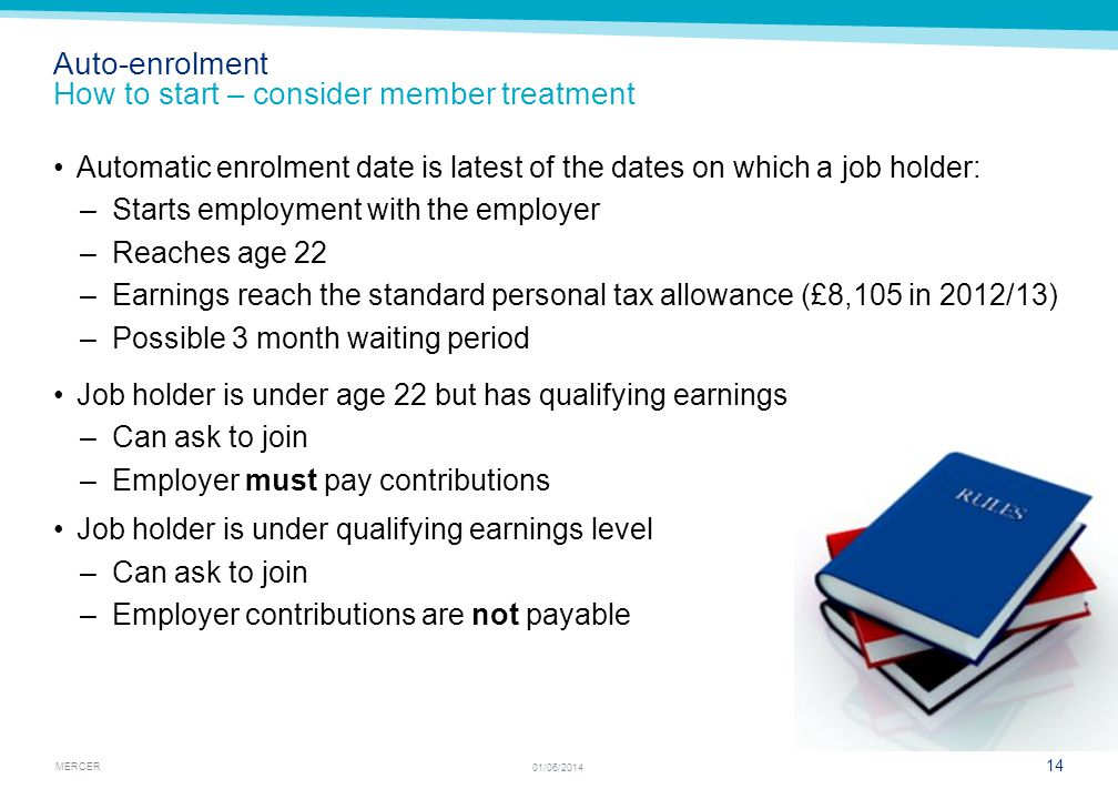 MERCER 14 01/06/2014 Automatic enrolment date is latest of the dates on which a job holder: –Starts employment with the employer –Reaches age 22 –Earn