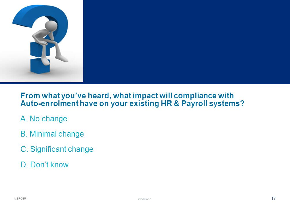 MERCER 17 01/06/2014 From what youve heard, what impact will compliance with Auto-enrolment have on your existing HR & Payroll systems? A. No change B