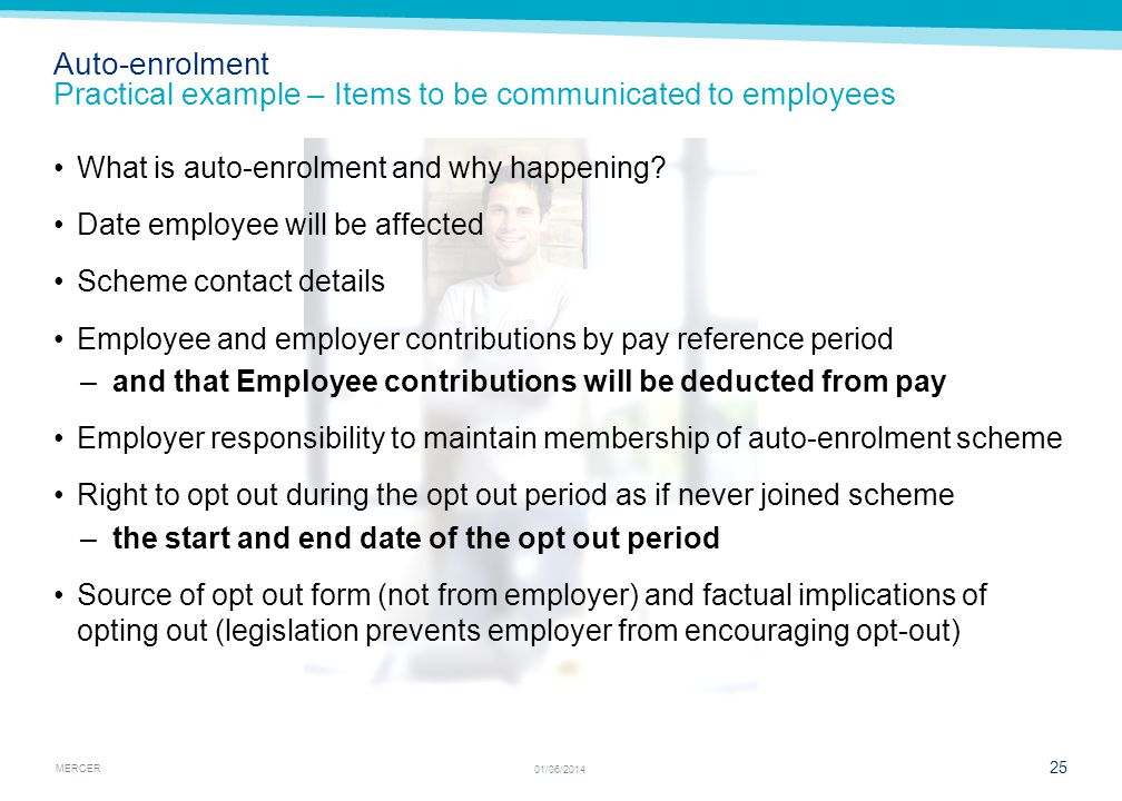 MERCER 25 01/06/2014 Auto-enrolment Practical example – Items to be communicated to employees What is auto-enrolment and why happening.