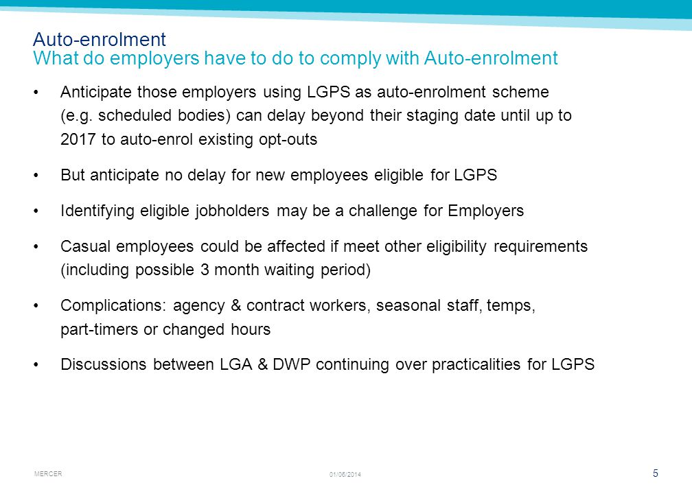 MERCER 5 01/06/2014 Anticipate those employers using LGPS as auto-enrolment scheme (e.g. scheduled bodies) can delay beyond their staging date until u