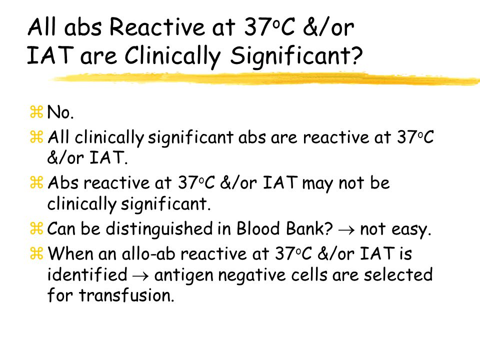All abs Reactive at 37 o C &/or IAT are Clinically Significant? zNo. zAll clinically significant abs are reactive at 37 o C &/or IAT. zAbs reactive at