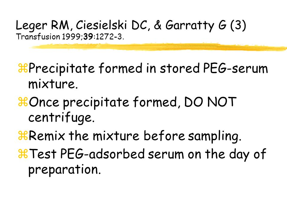 Leger RM, Ciesielski DC, & Garratty G (3) Transfusion 1999;39:1272-3. zPrecipitate formed in stored PEG-serum mixture. zOnce precipitate formed, DO NO