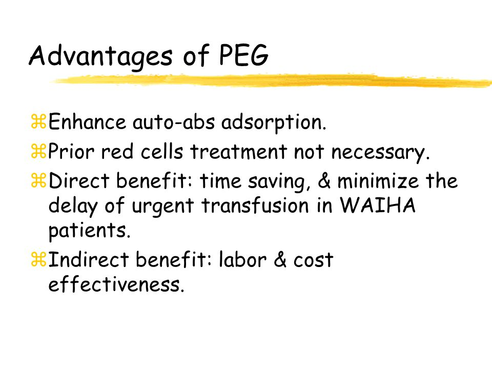 Advantages of PEG zEnhance auto-abs adsorption. zPrior red cells treatment not necessary. zDirect benefit: time saving, & minimize the delay of urgent