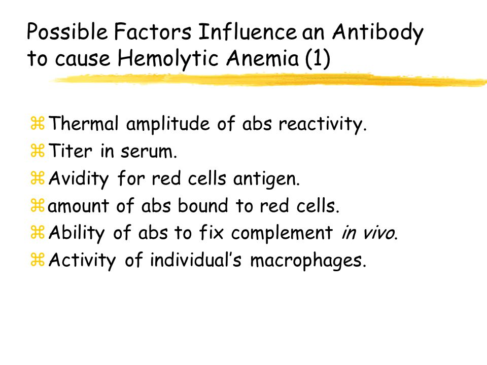 Possible Factors Influence an Antibody to cause Hemolytic Anemia (1) zThermal amplitude of abs reactivity. zTiter in serum. zAvidity for red cells ant