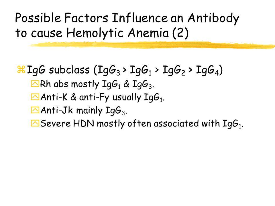 Possible Factors Influence an Antibody to cause Hemolytic Anemia (2) zIgG subclass (IgG 3 > IgG 1 > IgG 2 > IgG 4 ) yRh abs mostly IgG 1 & IgG 3. yAnt