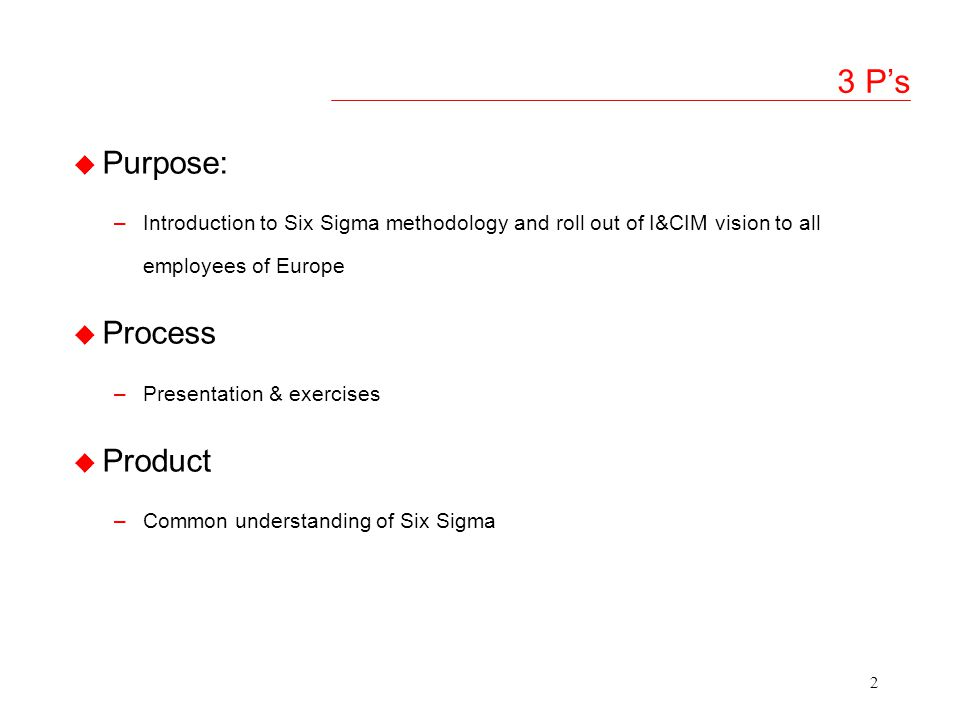 2 3 Ps u Purpose: –Introduction to Six Sigma methodology and roll out of I&CIM vision to all employees of Europe u Process –Presentation & exercises u Product –Common understanding of Six Sigma