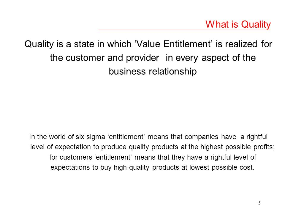 5 What is Quality Quality is a state in which Value Entitlement is realized for the customer and provider in every aspect of the business relationship In the world of six sigma entitlement means that companies have a rightful level of expectation to produce quality products at the highest possible profits; for customers entitlement means that they have a rightful level of expectations to buy high-quality products at lowest possible cost.